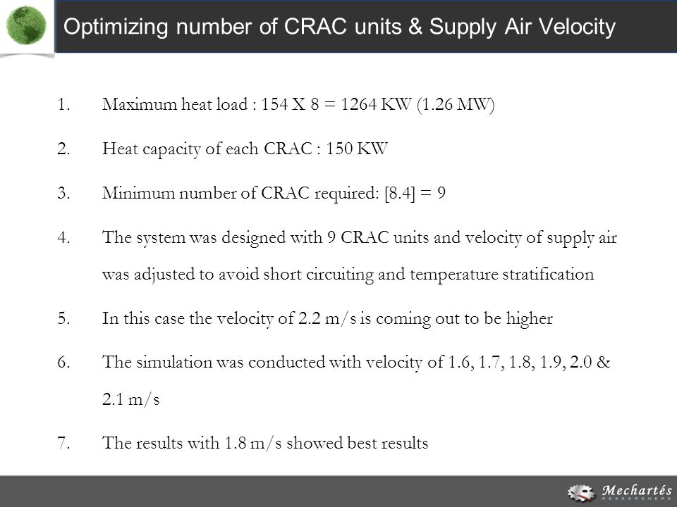 Optimizing number of CRAC units & Supply Air Velocity 1.Maximum heat load : 154 X 8 = 1264 KW (1.26 MW) 2.Heat capacity of each CRAC : 150 KW 3.Minimum number of CRAC required: [8.4] = 9 4.The system was designed with 9 CRAC units and velocity of supply air was adjusted to avoid short circuiting and temperature stratification 5.In this case the velocity of 2.2 m/s is coming out to be higher 6.The simulation was conducted with velocity of 1.6, 1.7, 1.8, 1.9, 2.0 & 2.1 m/s 7.The results with 1.8 m/s showed best results