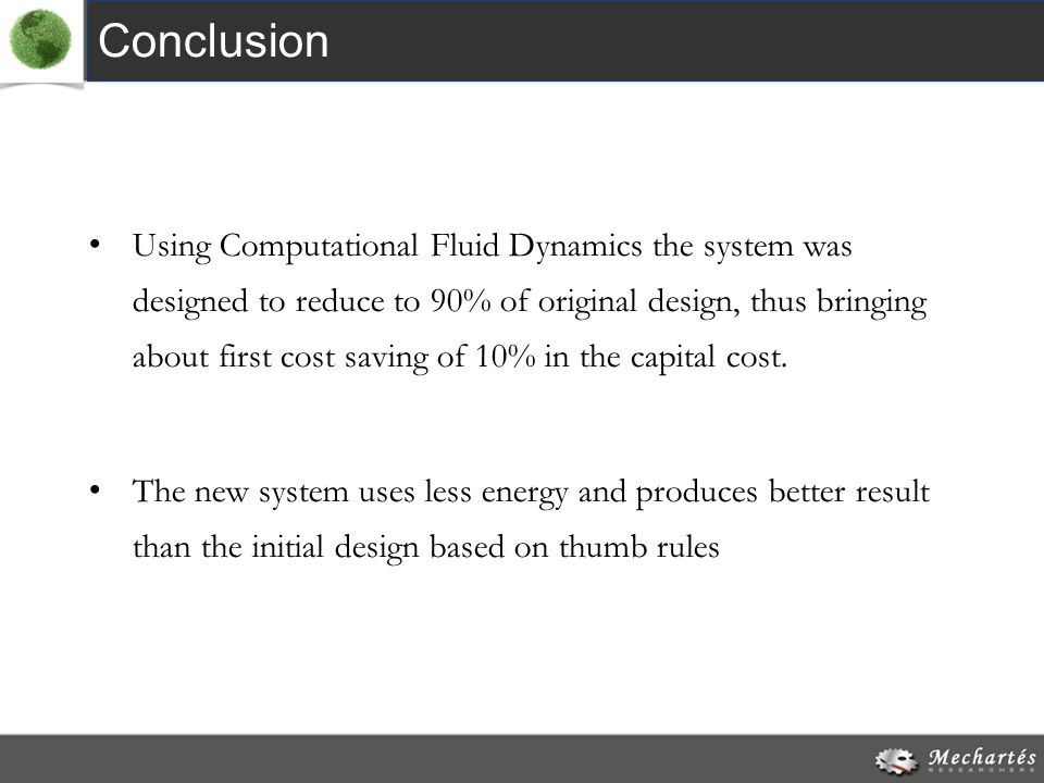 Conclusion Using Computational Fluid Dynamics the system was designed to reduce to 90% of original design, thus bringing about first cost saving of 10% in the capital cost.