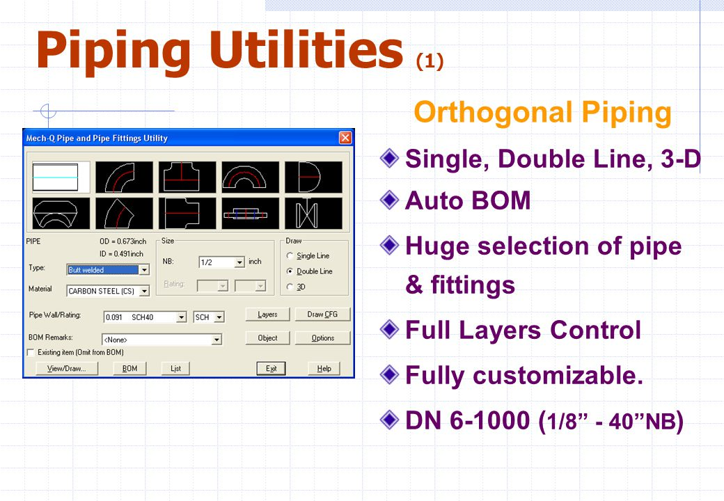 """Piping Utilities (1) Single, Double Line, 3-D Auto BOM Huge selection of pipe & fittings Full Layers Control Fully customizable. DN 6-1000 ( 1/8"""" - 40"""