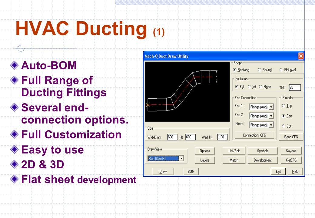 HVAC Ducting (1) Auto-BOM Full Range of Ducting Fittings Several end- connection options. Full Customization Easy to use 2D & 3D Flat sheet developmen