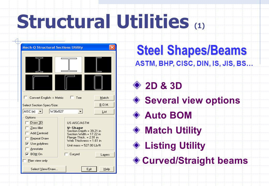 Structural Utilities (1) 2D & 3D Several view options Auto BOM Match Utility Listing Utility Curved/Straight beams Steel Shapes/Beams ASTM, BHP, CISC,