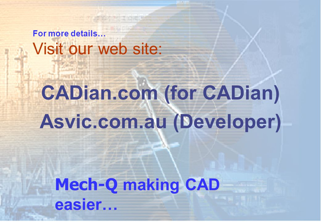 For more details… Visit our web site: CADian.com (for CADian) Asvic.com.au (Developer) Mech-Q making CAD easier…