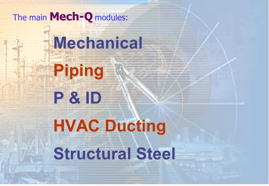 Mechanical Mechanical Piping Piping P& ID HVAC HVAC Ducting Structural Structural Steel The main Mech-Q modules: