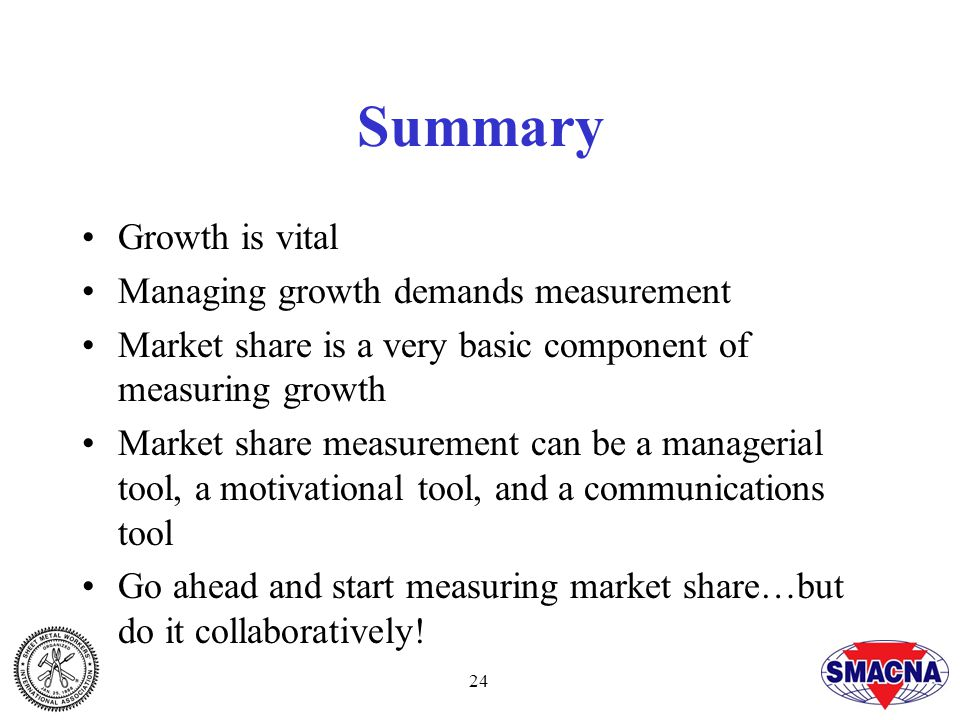 24 Summary Growth is vital Managing growth demands measurement Market share is a very basic component of measuring growth Market share measurement can be a managerial tool, a motivational tool, and a communications tool Go ahead and start measuring market share…but do it collaboratively!