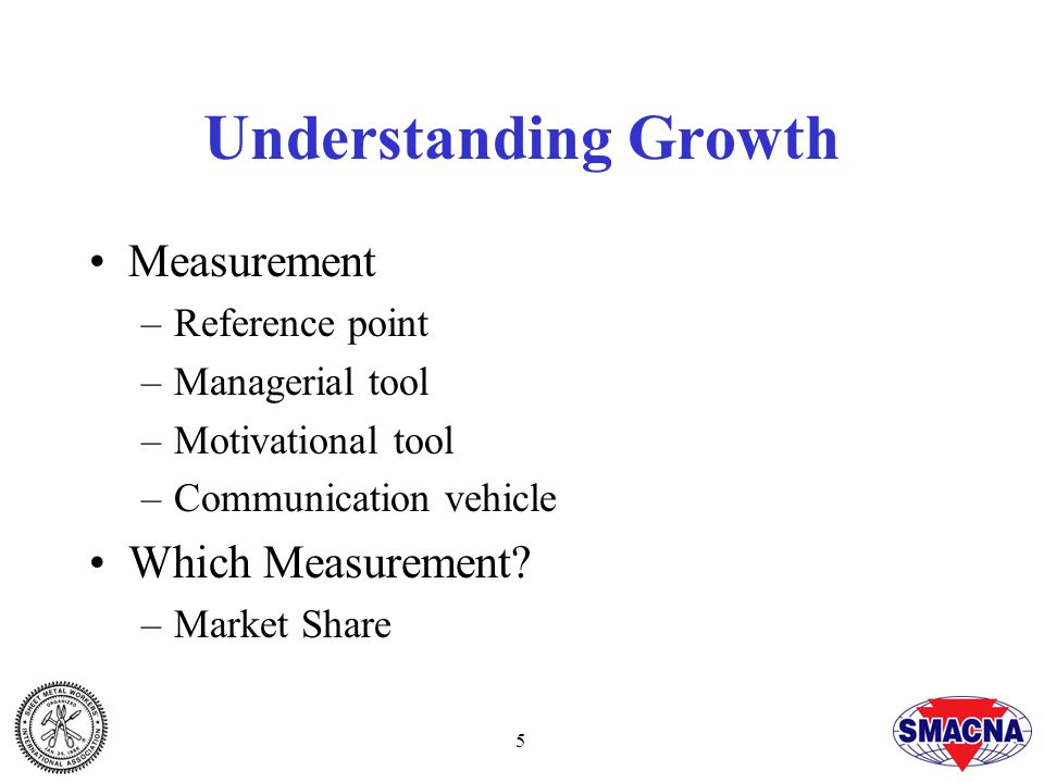 5 Understanding Growth Measurement –Reference point –Managerial tool –Motivational tool –Communication vehicle Which Measurement.