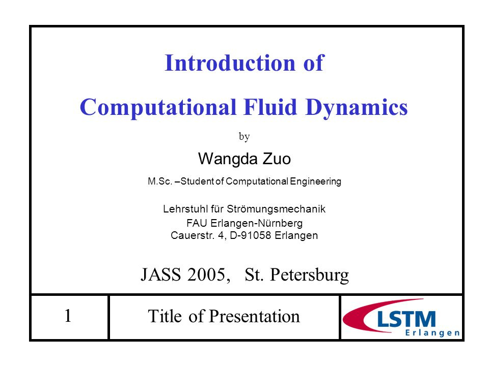 11 Introduction of Computational Fluid Dynamics by Wangda Zuo M.Sc. –Student of Computational Engineering Lehrstuhl für Strömungsmechanik FAU Erlangen