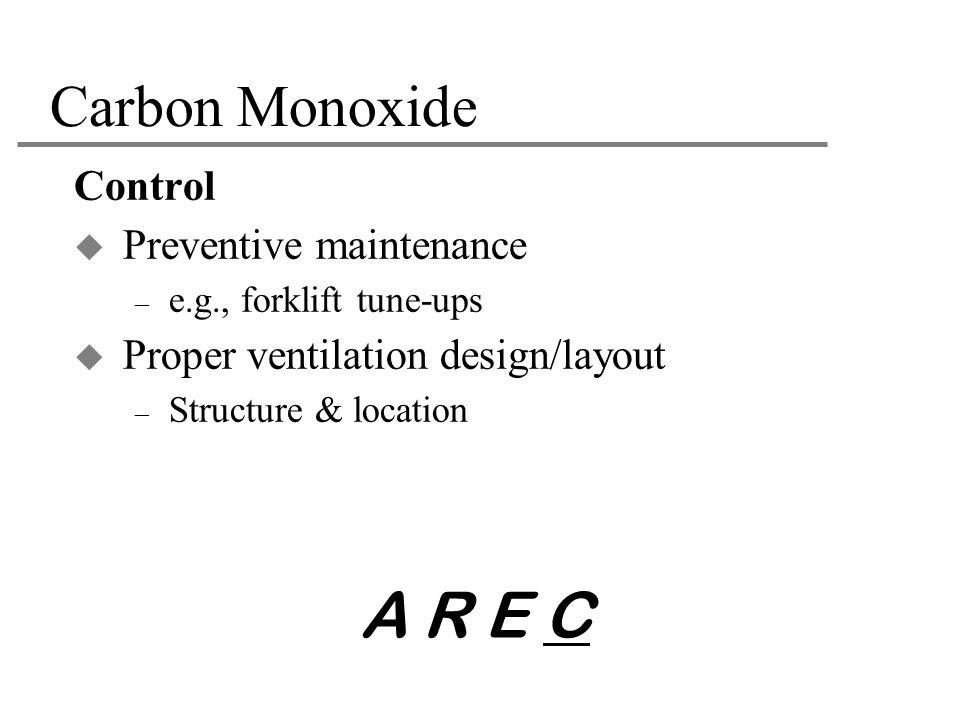 Carbon Monoxide Control  Preventive maintenance – e.g., forklift tune-ups  Proper ventilation design/layout – Structure & location A R E C