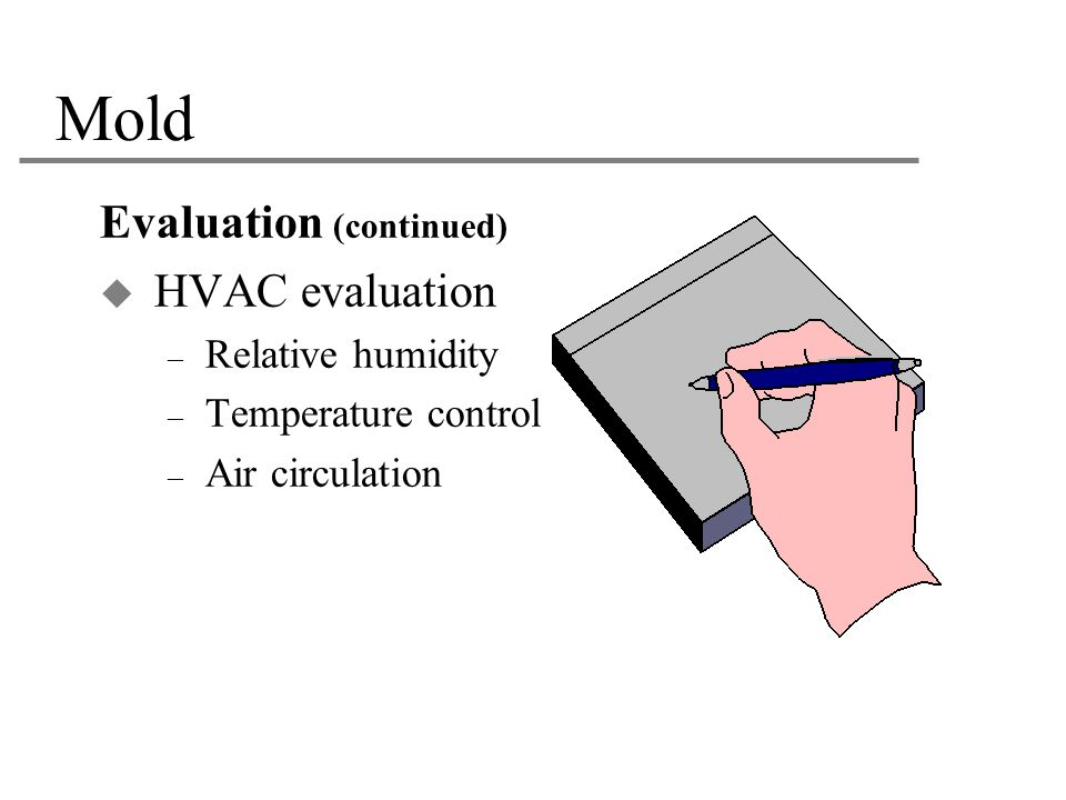 Mold Evaluation (continued)  HVAC evaluation – Relative humidity – Temperature control – Air circulation