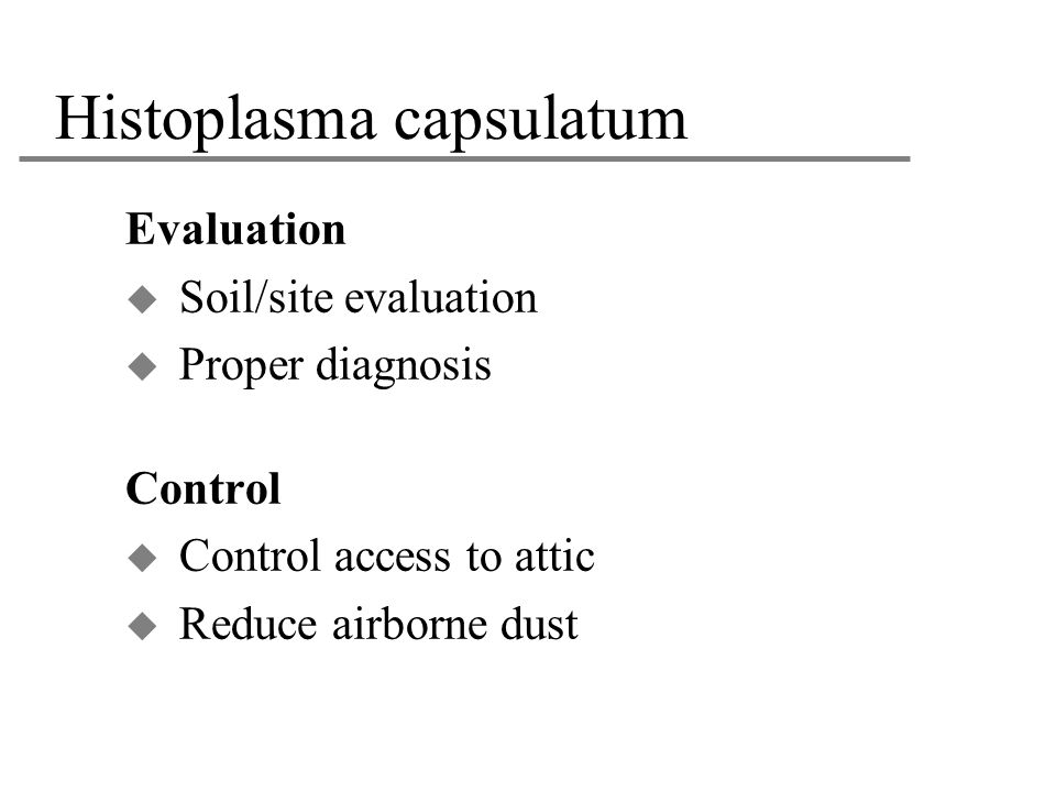 Histoplasma capsulatum Evaluation  Soil/site evaluation  Proper diagnosis Control  Control access to attic  Reduce airborne dust