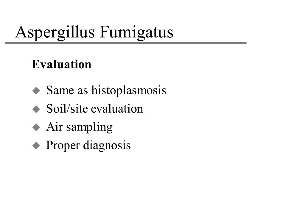 Aspergillus Fumigatus Evaluation  Same as histoplasmosis  Soil/site evaluation  Air sampling  Proper diagnosis