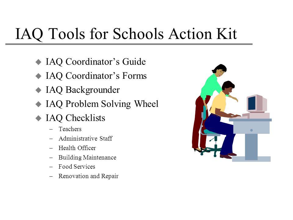 IAQ Tools for Schools Action Kit  IAQ Coordinator's Guide  IAQ Coordinator's Forms  IAQ Backgrounder  IAQ Problem Solving Wheel  IAQ Checklists –