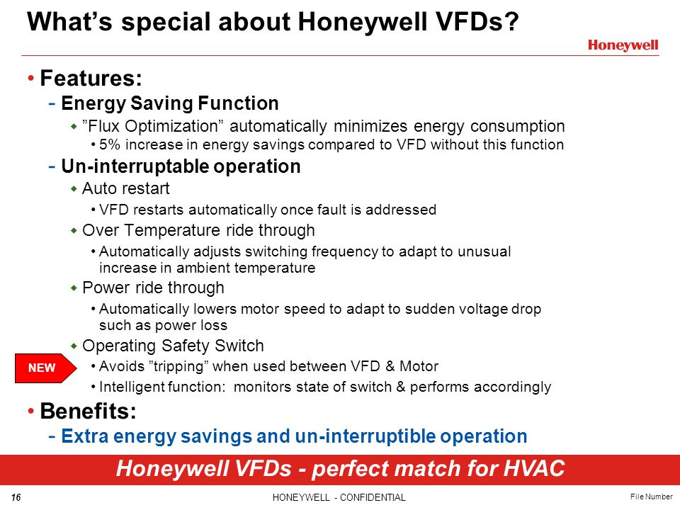 "16HONEYWELL - CONFIDENTIAL File Number What's special about Honeywell VFDs? Features: - Energy Saving Function  ""Flux Optimization"" automatically min"