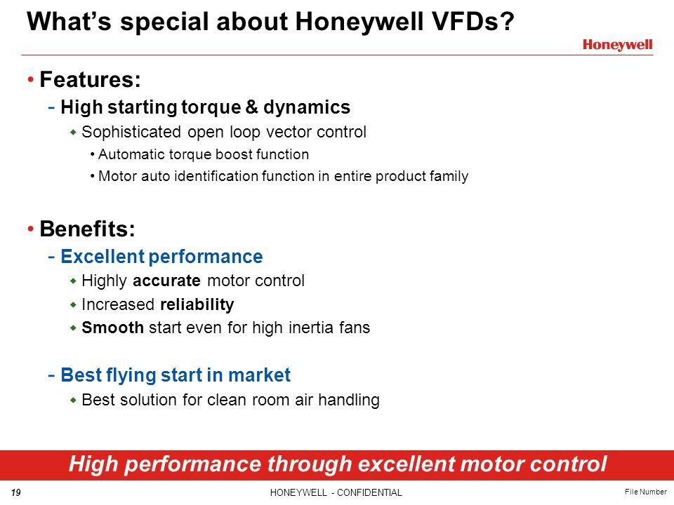 19HONEYWELL - CONFIDENTIAL File Number What's special about Honeywell VFDs? High performance through excellent motor control Features: - High starting