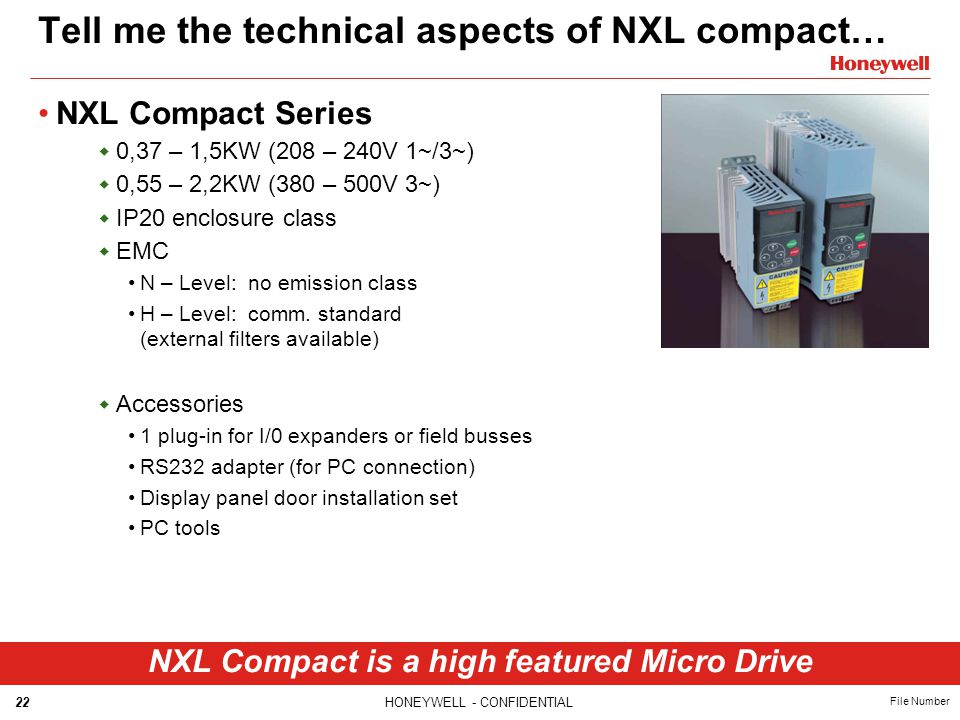 22HONEYWELL - CONFIDENTIAL File Number Tell me the technical aspects of NXL compact… NXL Compact Series  0,37 – 1,5KW (208 – 240V 1~/3~)  0,55 – 2,2KW (380 – 500V 3~)  IP20 enclosure class  EMC N – Level: no emission class H – Level: comm.