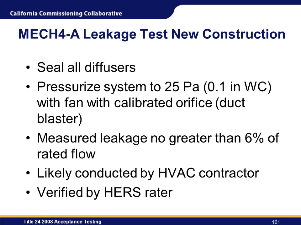 Title 24 2008 Acceptance Testing 101 MECH4-A Leakage Test New Construction Seal all diffusers Pressurize system to 25 Pa (0.1 in WC) with fan with calibrated orifice (duct blaster) Measured leakage no greater than 6% of rated flow Likely conducted by HVAC contractor Verified by HERS rater