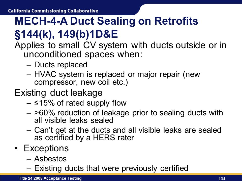 Title 24 2008 Acceptance Testing 104 MECH-4-A Duct Sealing on Retrofits §144(k), 149(b)1D&E Applies to small CV system with ducts outside or in unconditioned spaces when: –Ducts replaced –HVAC system is replaced or major repair (new compressor, new coil etc.) Existing duct leakage –≤15% of rated supply flow –>60% reduction of leakage prior to sealing ducts with all visible leaks sealed –Can't get at the ducts and all visible leaks are sealed as certified by a HERS rater Exceptions –Asbestos –Existing ducts that were previously certified