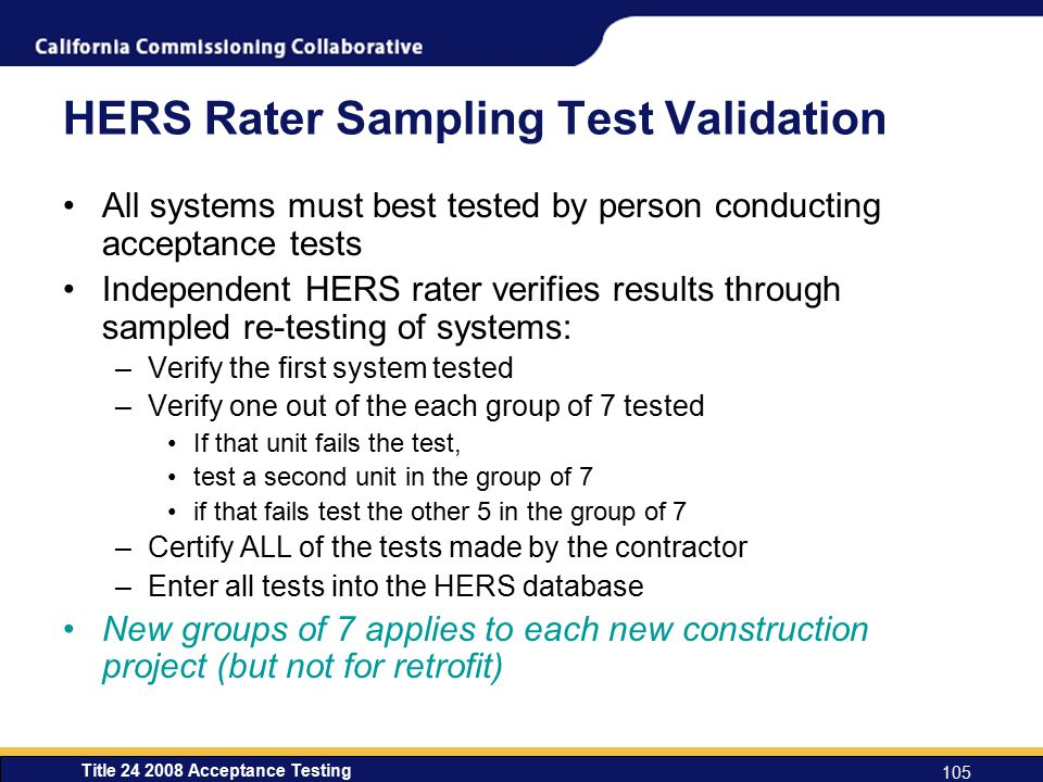 Title 24 2008 Acceptance Testing 105 HERS Rater Sampling Test Validation All systems must best tested by person conducting acceptance tests Independent HERS rater verifies results through sampled re-testing of systems: –Verify the first system tested –Verify one out of the each group of 7 tested If that unit fails the test, test a second unit in the group of 7 if that fails test the other 5 in the group of 7 –Certify ALL of the tests made by the contractor –Enter all tests into the HERS database New groups of 7 applies to each new construction project (but not for retrofit)