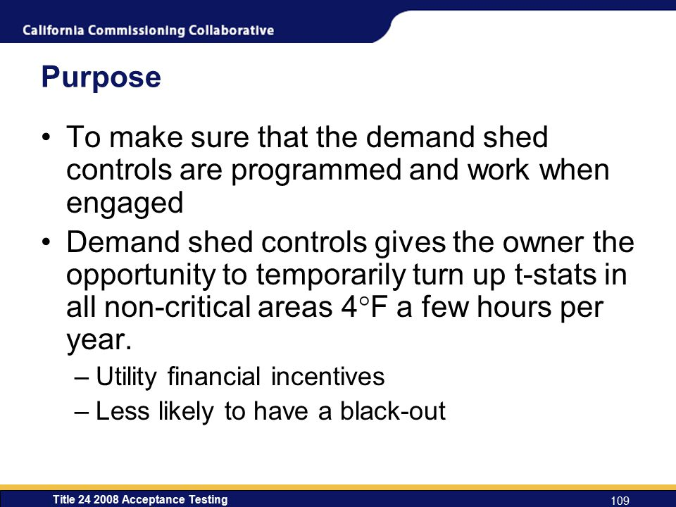 Title 24 2008 Acceptance Testing 109 Purpose To make sure that the demand shed controls are programmed and work when engaged Demand shed controls gives the owner the opportunity to temporarily turn up t-stats in all non-critical areas 4  F a few hours per year.
