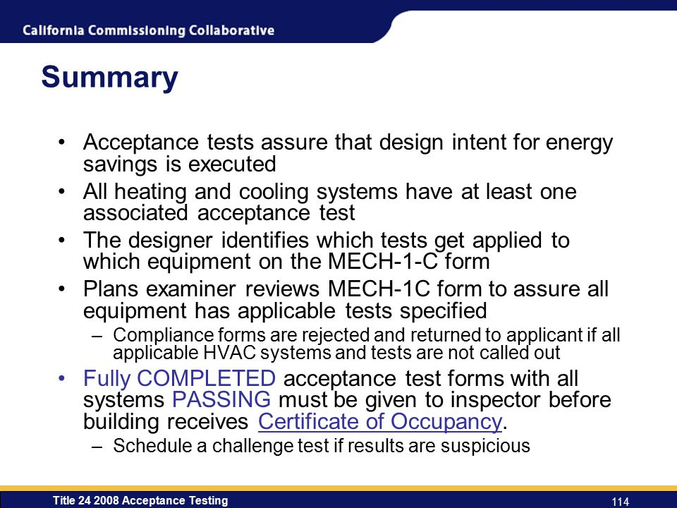 Title 24 2008 Acceptance Testing 114 Summary Acceptance tests assure that design intent for energy savings is executed All heating and cooling systems have at least one associated acceptance test The designer identifies which tests get applied to which equipment on the MECH-1-C form Plans examiner reviews MECH-1C form to assure all equipment has applicable tests specified –Compliance forms are rejected and returned to applicant if all applicable HVAC systems and tests are not called out Fully COMPLETED acceptance test forms with all systems PASSING must be given to inspector before building receives Certificate of Occupancy.