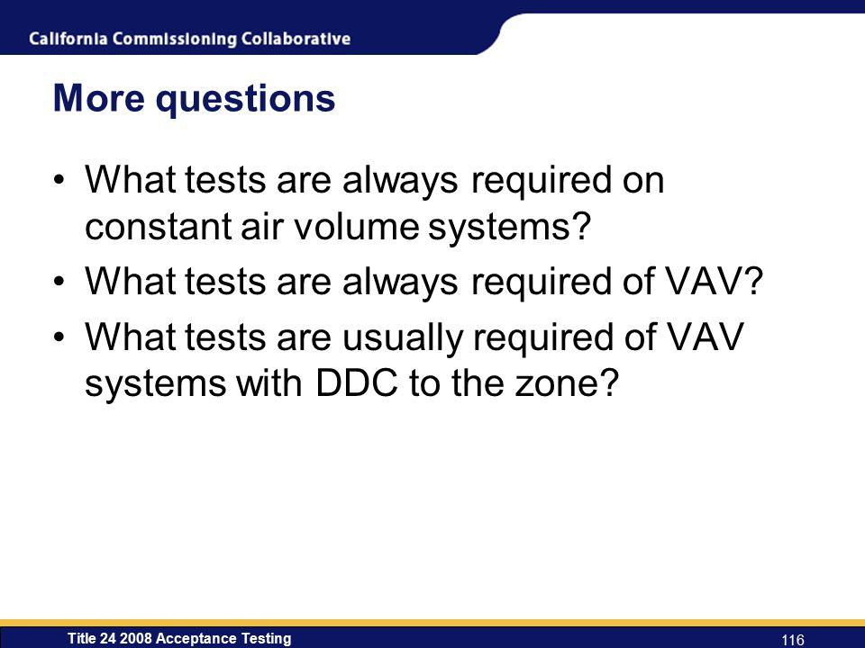 Title 24 2008 Acceptance Testing 116 More questions What tests are always required on constant air volume systems.