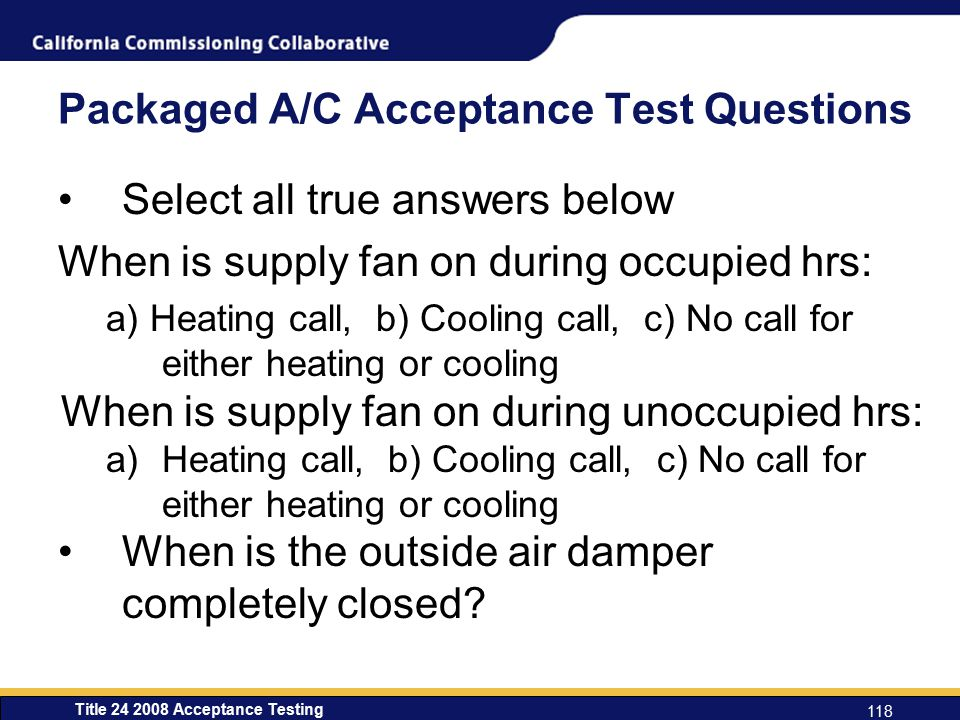 Title 24 2008 Acceptance Testing 118 Packaged A/C Acceptance Test Questions Select all true answers below When is supply fan on during occupied hrs: a) Heating call, b) Cooling call, c) No call for either heating or cooling When is supply fan on during unoccupied hrs: a)Heating call, b) Cooling call, c) No call for either heating or cooling When is the outside air damper completely closed?