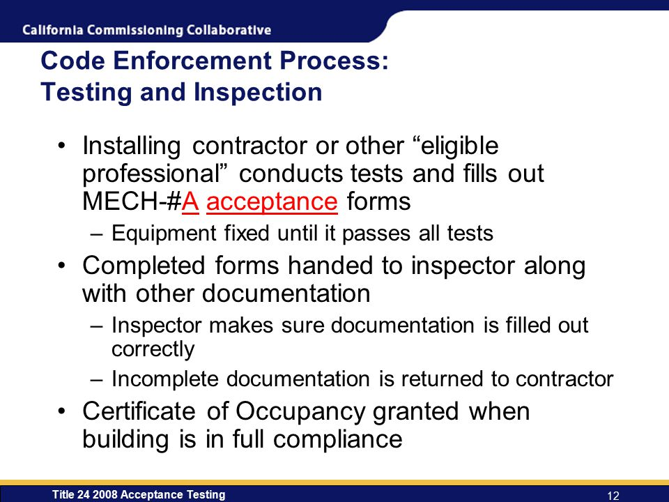 Title 24 2008 Acceptance Testing 12 Code Enforcement Process: Testing and Inspection Installing contractor or other eligible professional conducts tests and fills out MECH-#A acceptance forms –Equipment fixed until it passes all tests Completed forms handed to inspector along with other documentation –Inspector makes sure documentation is filled out correctly –Incomplete documentation is returned to contractor Certificate of Occupancy granted when building is in full compliance
