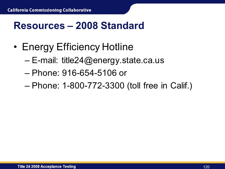 Title 24 2008 Acceptance Testing 120 Resources – 2008 Standard Energy Efficiency Hotline –E-mail: title24@energy.state.ca.us –Phone: 916-654-5106 or –Phone: 1-800-772-3300 (toll free in Calif.)