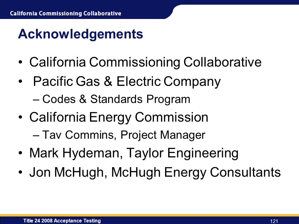 Title 24 2008 Acceptance Testing 121 Acknowledgements California Commissioning Collaborative Pacific Gas & Electric Company –Codes & Standards Program California Energy Commission –Tav Commins, Project Manager Mark Hydeman, Taylor Engineering Jon McHugh, McHugh Energy Consultants