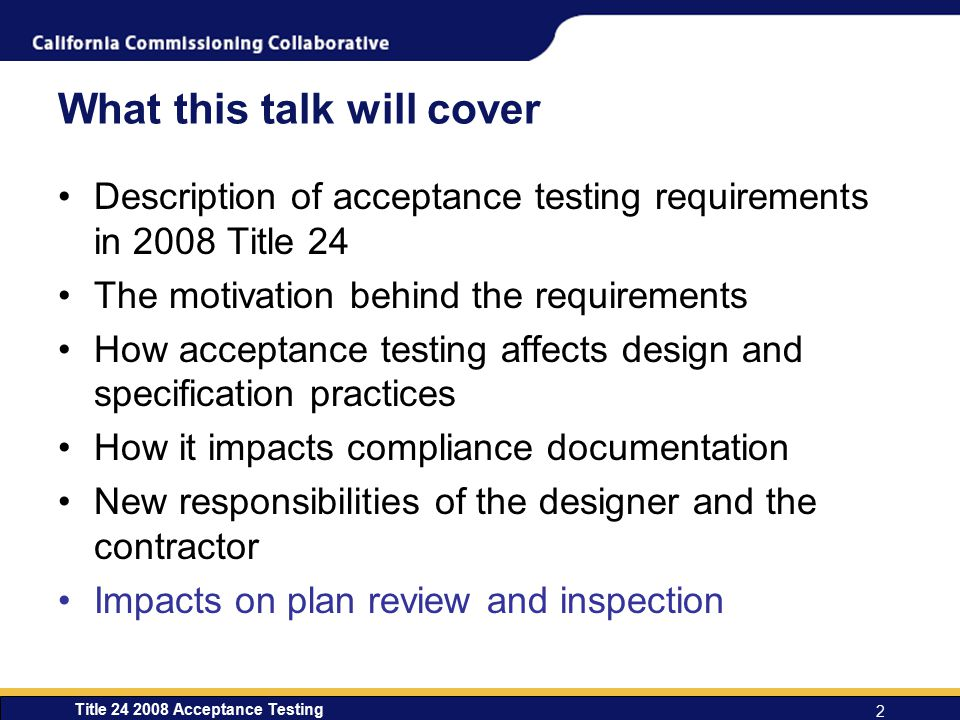 Title 24 2008 Acceptance Testing 2 What this talk will cover Description of acceptance testing requirements in 2008 Title 24 The motivation behind the requirements How acceptance testing affects design and specification practices How it impacts compliance documentation New responsibilities of the designer and the contractor Impacts on plan review and inspection