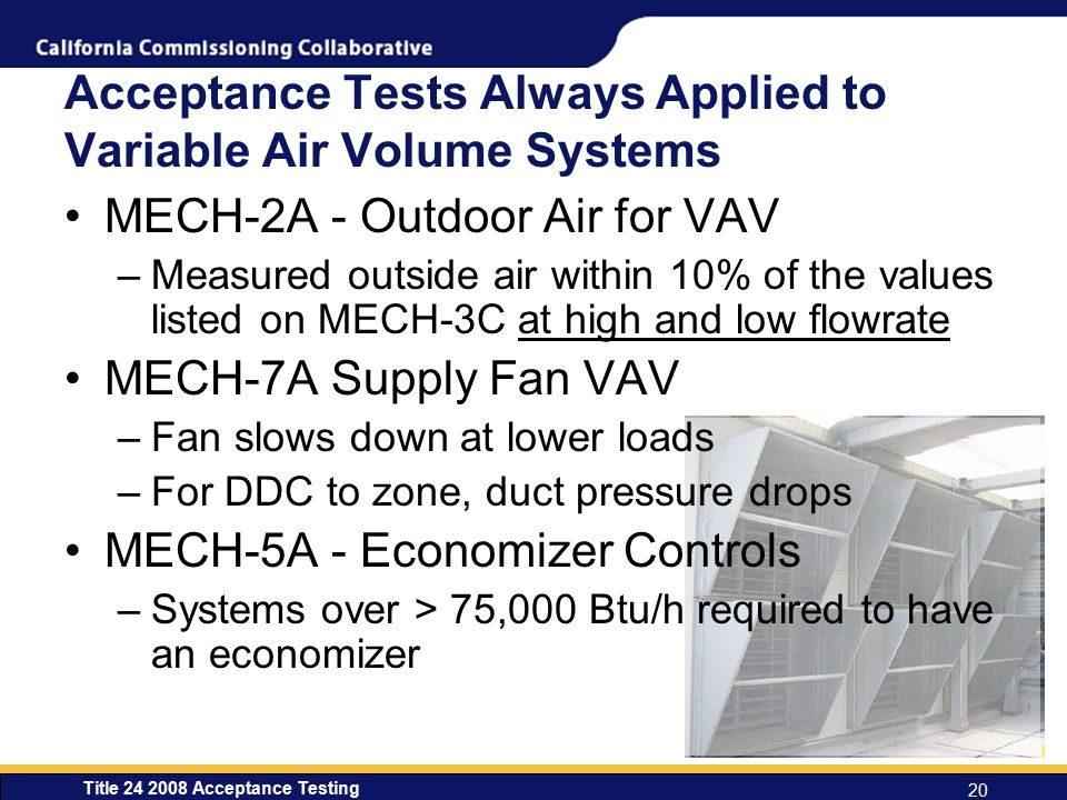 Title 24 2008 Acceptance Testing 20 Acceptance Tests Always Applied to Variable Air Volume Systems MECH-2A - Outdoor Air for VAV –Measured outside air within 10% of the values listed on MECH-3C at high and low flowrate MECH-7A Supply Fan VAV –Fan slows down at lower loads –For DDC to zone, duct pressure drops MECH-5A - Economizer Controls –Systems over > 75,000 Btu/h required to have an economizer