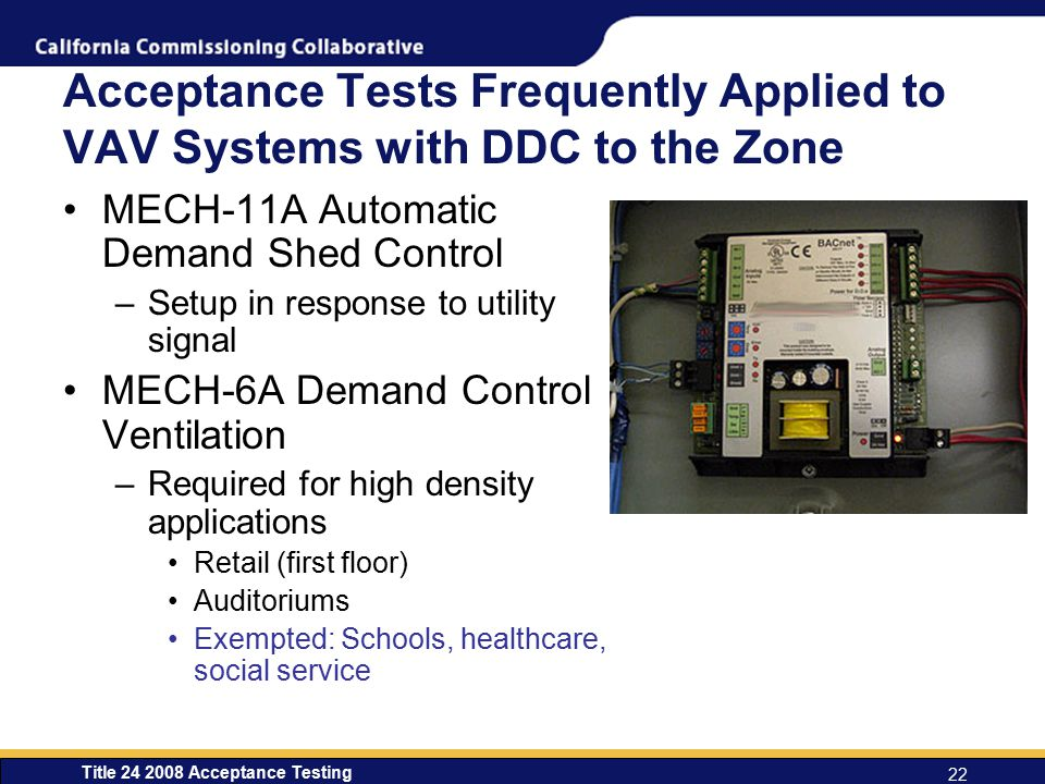 Title 24 2008 Acceptance Testing 22 Acceptance Tests Frequently Applied to VAV Systems with DDC to the Zone MECH-11A Automatic Demand Shed Control –Setup in response to utility signal MECH-6A Demand Control Ventilation –Required for high density applications Retail (first floor) Auditoriums Exempted: Schools, healthcare, social service