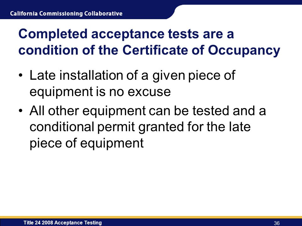 Title 24 2008 Acceptance Testing 36 Completed acceptance tests are a condition of the Certificate of Occupancy Late installation of a given piece of equipment is no excuse All other equipment can be tested and a conditional permit granted for the late piece of equipment