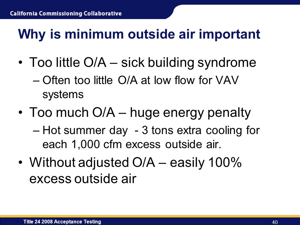 Title 24 2008 Acceptance Testing 40 Why is minimum outside air important Too little O/A – sick building syndrome –Often too little O/A at low flow for VAV systems Too much O/A – huge energy penalty –Hot summer day - 3 tons extra cooling for each 1,000 cfm excess outside air.