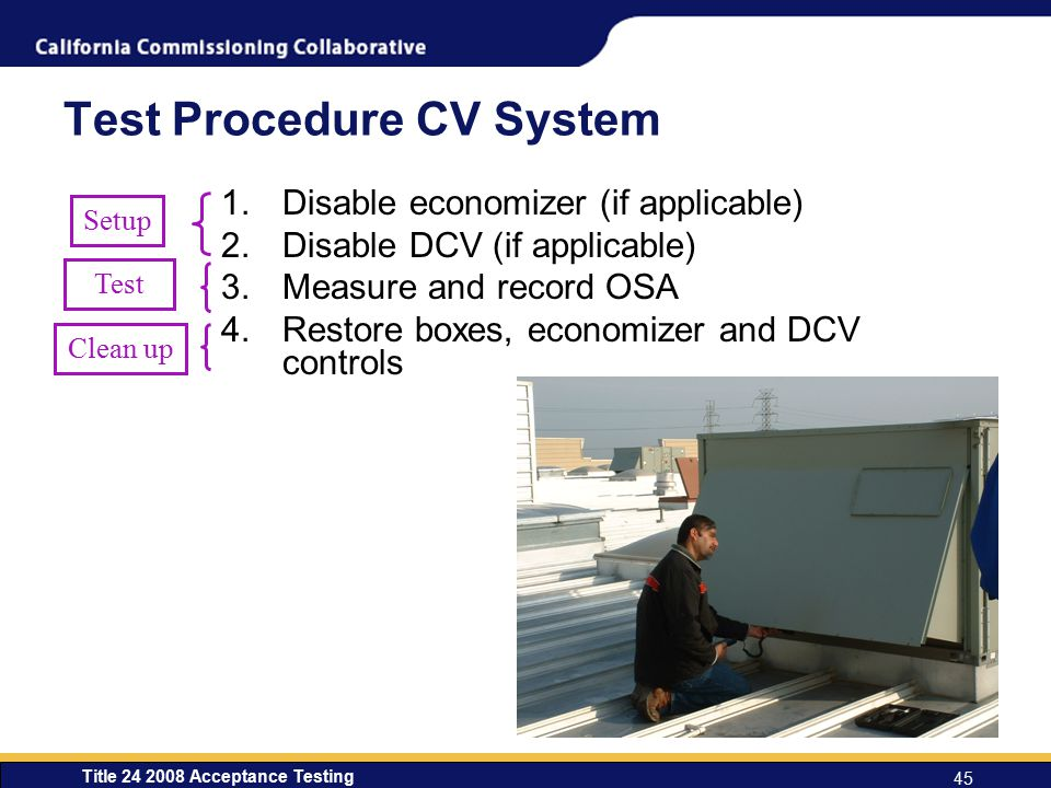 Title 24 2008 Acceptance Testing 45 Test Procedure CV System 1.Disable economizer (if applicable) 2.Disable DCV (if applicable) 3.Measure and record OSA 4.Restore boxes, economizer and DCV controls Setup Test Clean up