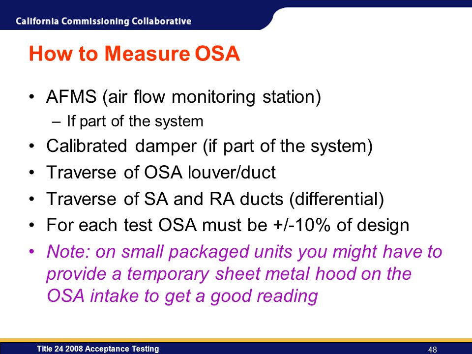 Title 24 2008 Acceptance Testing 48 How to Measure OSA AFMS (air flow monitoring station) –If part of the system Calibrated damper (if part of the system) Traverse of OSA louver/duct Traverse of SA and RA ducts (differential) For each test OSA must be +/-10% of design Note: on small packaged units you might have to provide a temporary sheet metal hood on the OSA intake to get a good reading