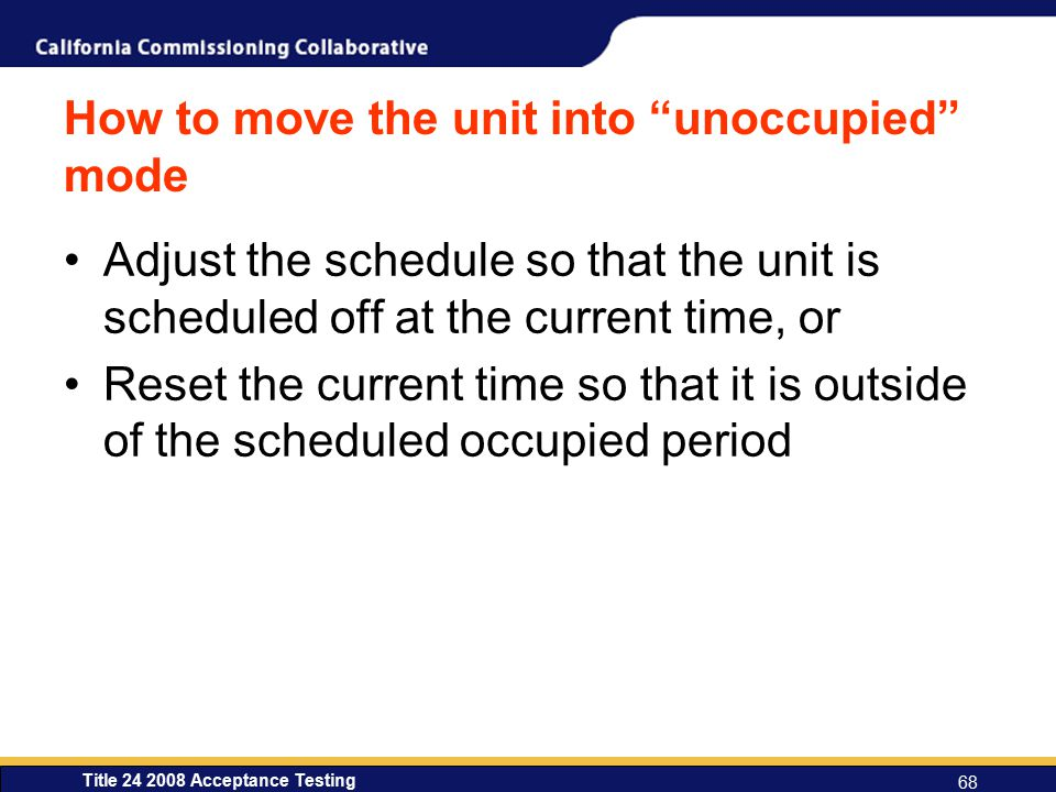 Title 24 2008 Acceptance Testing 68 How to move the unit into unoccupied mode Adjust the schedule so that the unit is scheduled off at the current time, or Reset the current time so that it is outside of the scheduled occupied period
