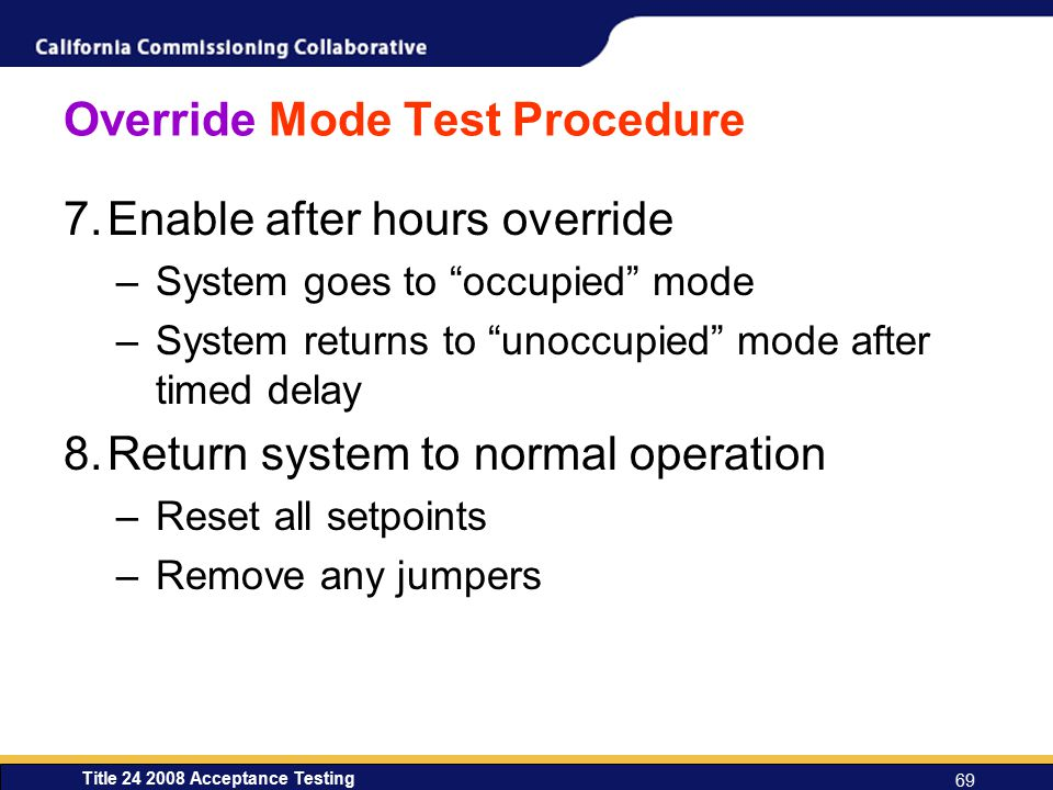 Title 24 2008 Acceptance Testing 69 Override Mode Test Procedure 7.Enable after hours override –System goes to occupied mode –System returns to unoccupied mode after timed delay 8.Return system to normal operation –Reset all setpoints –Remove any jumpers