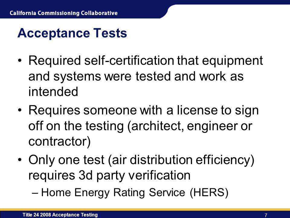 Title 24 2008 Acceptance Testing 7 Acceptance Tests Required self-certification that equipment and systems were tested and work as intended Requires someone with a license to sign off on the testing (architect, engineer or contractor) Only one test (air distribution efficiency) requires 3d party verification –Home Energy Rating Service (HERS)