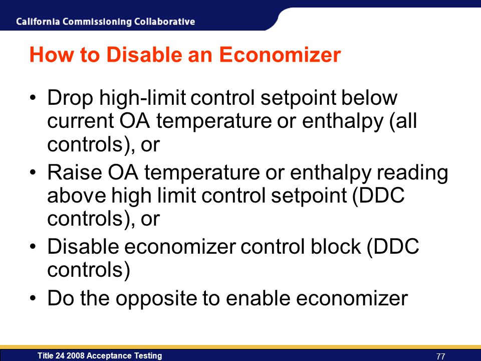 Title 24 2008 Acceptance Testing 77 How to Disable an Economizer Drop high-limit control setpoint below current OA temperature or enthalpy (all controls), or Raise OA temperature or enthalpy reading above high limit control setpoint (DDC controls), or Disable economizer control block (DDC controls) Do the opposite to enable economizer