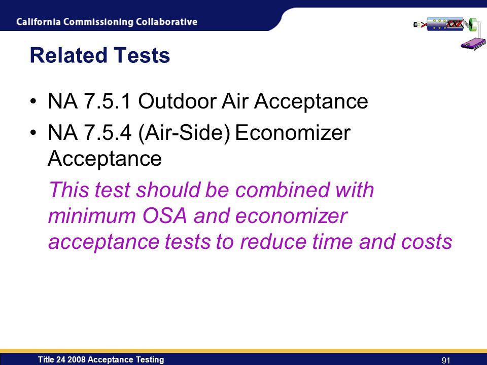 Title 24 2008 Acceptance Testing 91 Related Tests NA 7.5.1 Outdoor Air Acceptance NA 7.5.4 (Air-Side) Economizer Acceptance This test should be combined with minimum OSA and economizer acceptance tests to reduce time and costs