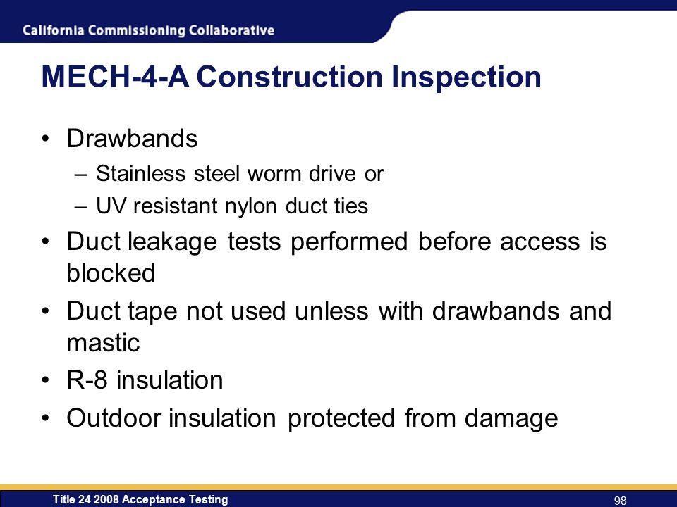 Title 24 2008 Acceptance Testing 98 MECH-4-A Construction Inspection Drawbands –Stainless steel worm drive or –UV resistant nylon duct ties Duct leakage tests performed before access is blocked Duct tape not used unless with drawbands and mastic R-8 insulation Outdoor insulation protected from damage
