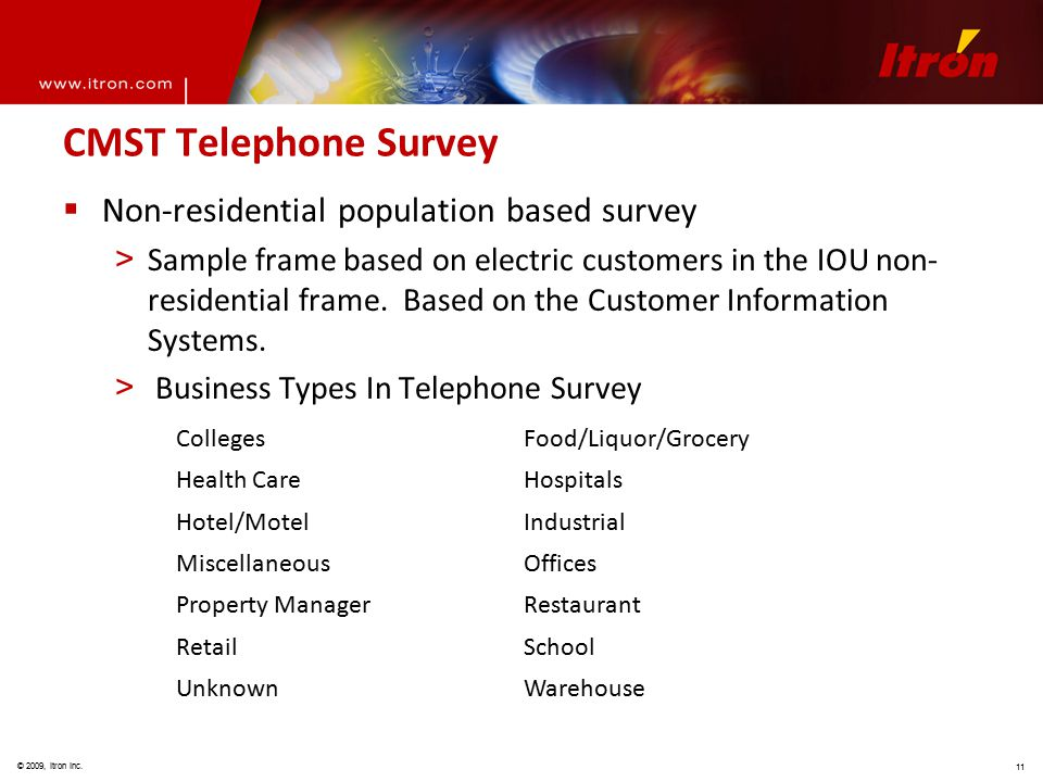 © 2009, Itron Inc. 11 CMST Telephone Survey  Non-residential population based survey > Sample frame based on electric customers in the IOU non- resid