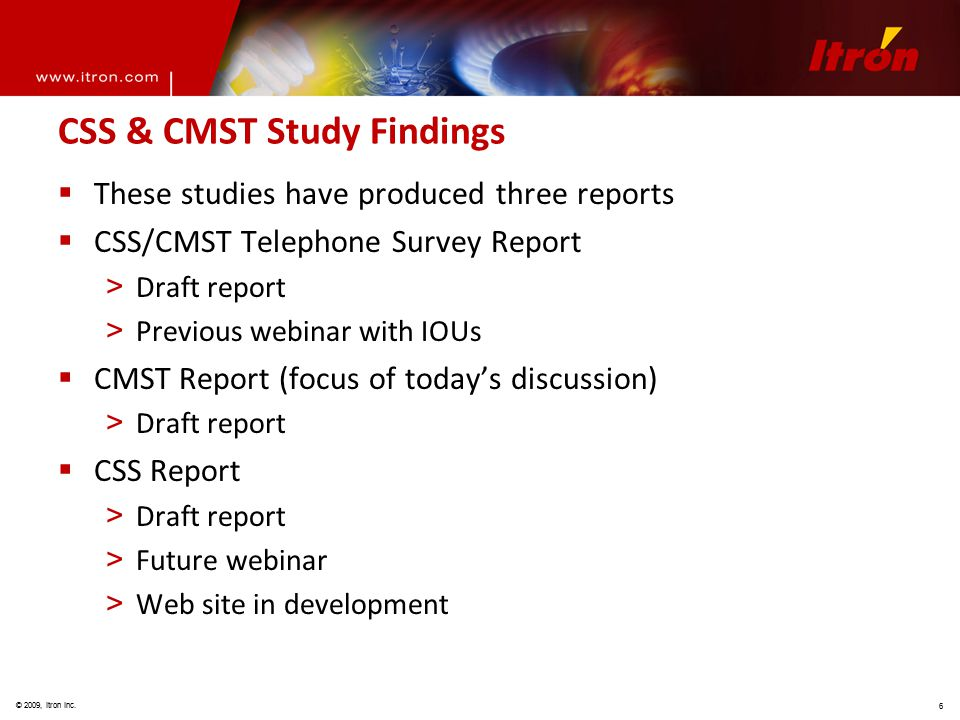 © 2009, Itron Inc. 6 CSS & CMST Study Findings  These studies have produced three reports  CSS/CMST Telephone Survey Report > Draft report > Previou