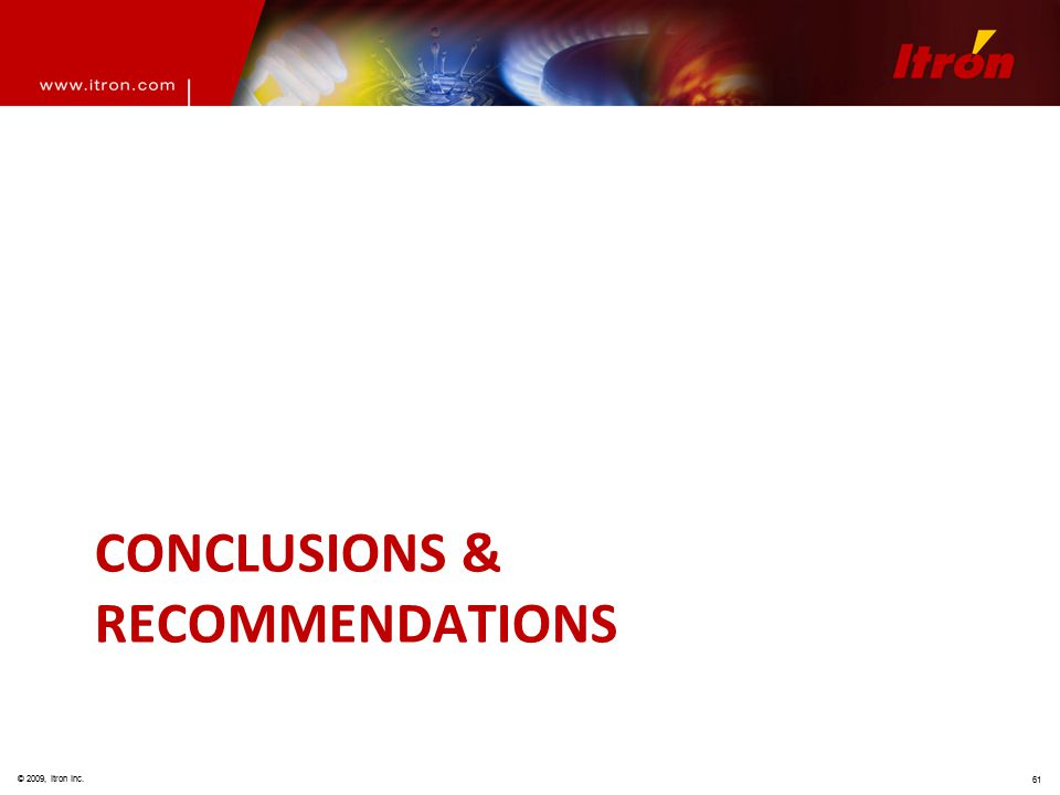© 2009, Itron Inc. 61 CONCLUSIONS & RECOMMENDATIONS