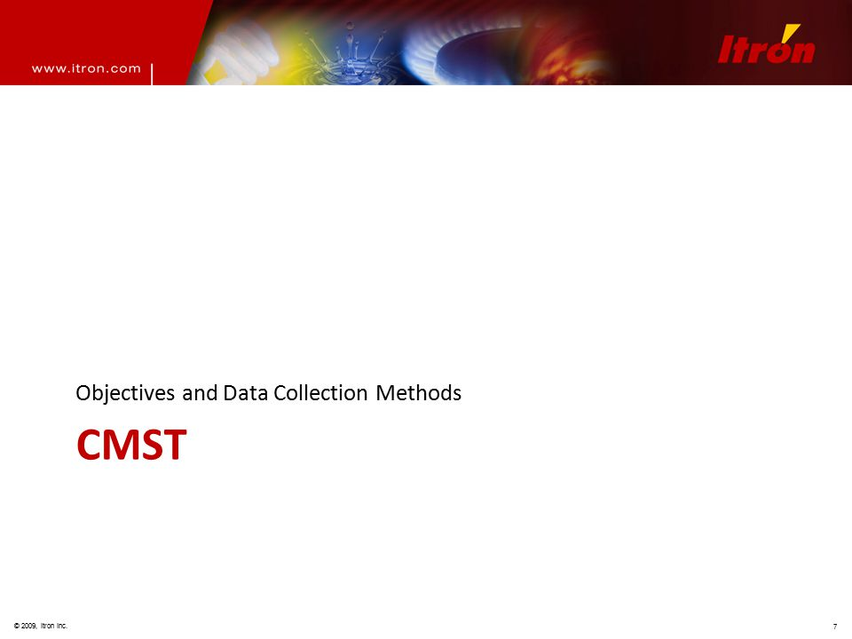 © 2009, Itron Inc. 7 CMST Objectives and Data Collection Methods
