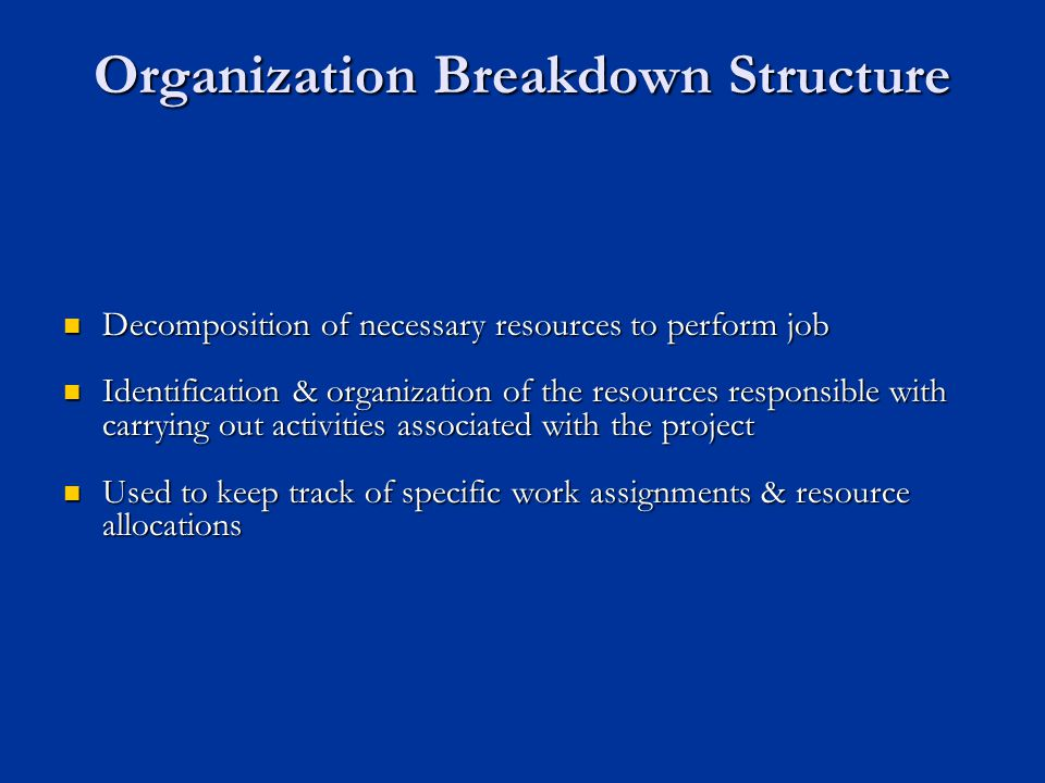 Organization Breakdown Structure Decomposition of necessary resources to perform job Decomposition of necessary resources to perform job Identification & organization of the resources responsible with carrying out activities associated with the project Identification & organization of the resources responsible with carrying out activities associated with the project Used to keep track of specific work assignments & resource allocations Used to keep track of specific work assignments & resource allocations