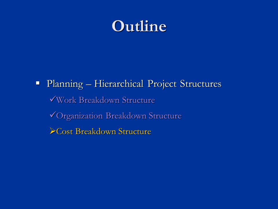 Outline  Planning – Hierarchical Project Structures Work Breakdown Structure Work Breakdown Structure Organization Breakdown Structure Organization Breakdown Structure  Cost Breakdown Structure