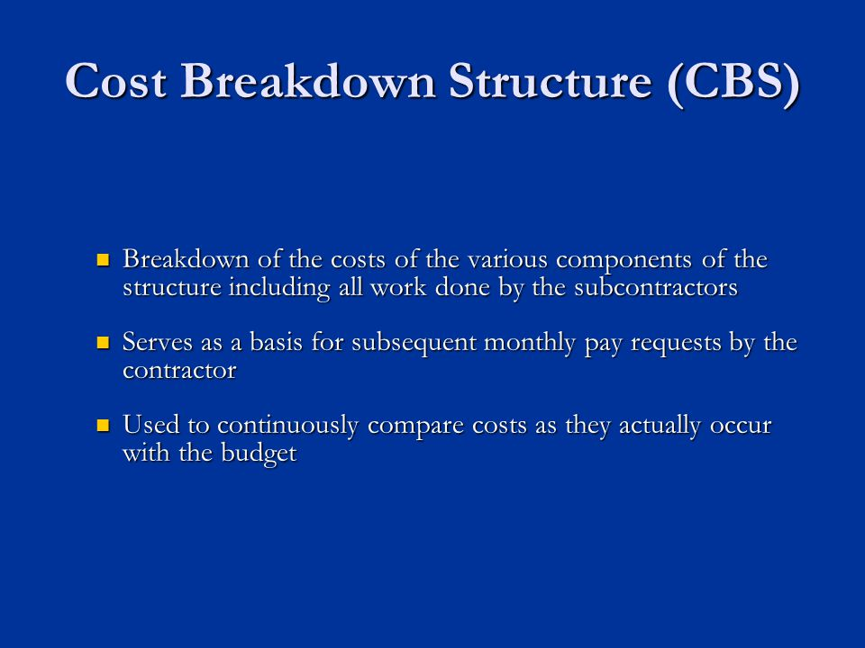 Cost Breakdown Structure (CBS) Breakdown of the costs of the various components of the structure including all work done by the subcontractors Breakdown of the costs of the various components of the structure including all work done by the subcontractors Serves as a basis for subsequent monthly pay requests by the contractor Serves as a basis for subsequent monthly pay requests by the contractor Used to continuously compare costs as they actually occur with the budget Used to continuously compare costs as they actually occur with the budget