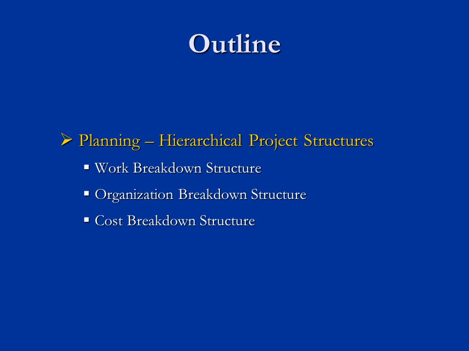 Outline  Planning – Hierarchical Project Structures  Work Breakdown Structure  Organization Breakdown Structure  Cost Breakdown Structure