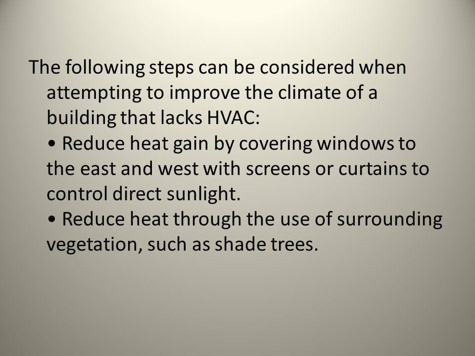 The following steps can be considered when attempting to improve the climate of a building that lacks HVAC: Reduce heat gain by covering windows to the east and west with screens or curtains to control direct sunlight.